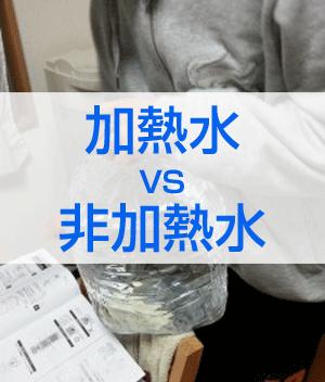 安心の「加熱水」VS自然本来のおいしさの「非加熱水」